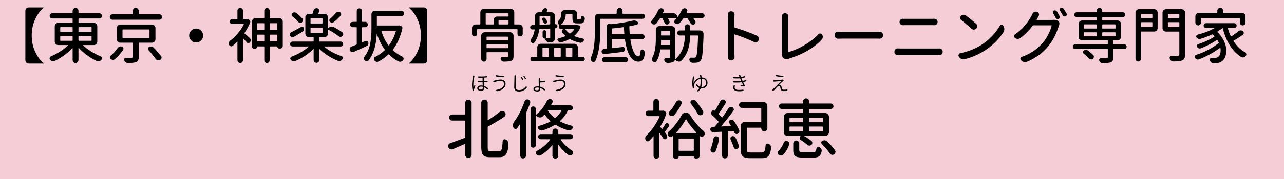 東京新宿区神楽坂 骨盤底筋トレーニング専門家【YUI】 北條ゆきえ