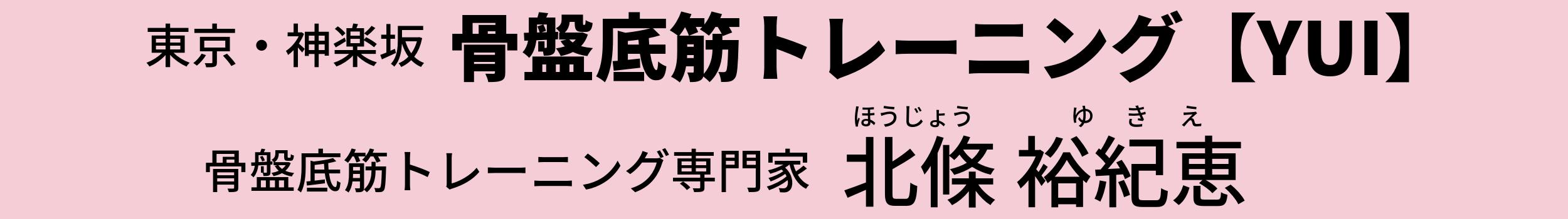 東京新宿区神楽坂 骨盤底筋トレーニング【YUI】 骨盤底筋トレーニング専門家 北條裕紀恵